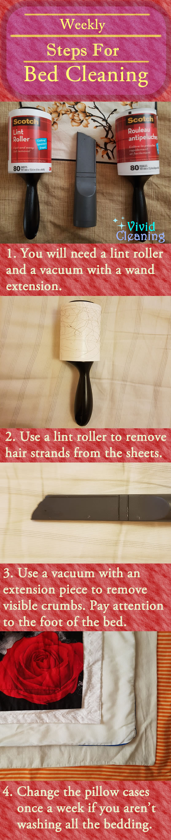Weekly Steps for Bed Cleaning 1. You will need a lint roller and a vacuum with a wand extension. 2. Use a lint roller to remove hair strands from the sheets. 3. Use a vacuum with an extension piece to remove visible crumbs. Pay attention to the foot of the bed. 4. Change the pillow cases once a week if you aren't washing all the bedding.