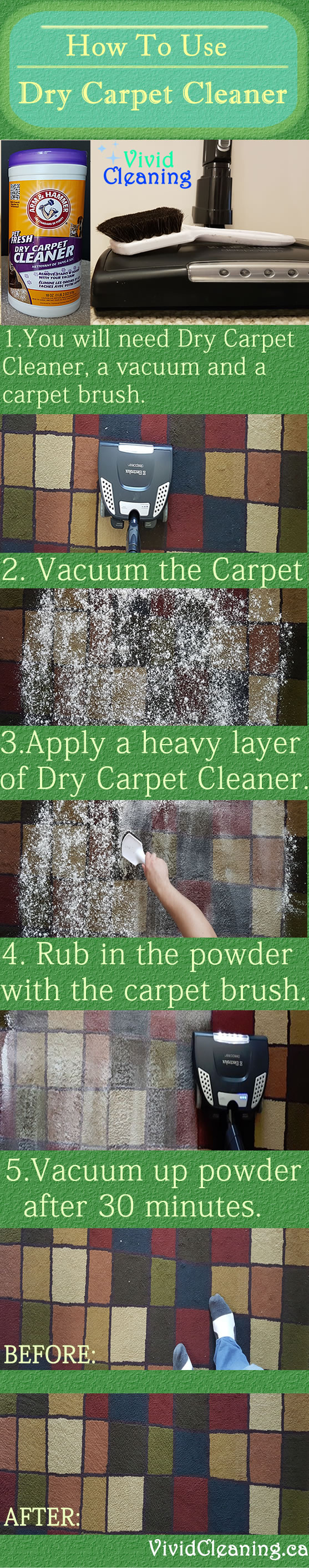 How To Use Dry Carpet Cleaner 1. You will need Dry Carpet Cleaner, a vacuum and a carpet brush. 2. Vacuum the Carpet. 3. Apply a heavy layer of Dry Carpet Cleaner. 4. Rub in the powder with the carpet brush. 5. Vacuum up powder after 30 minutes.