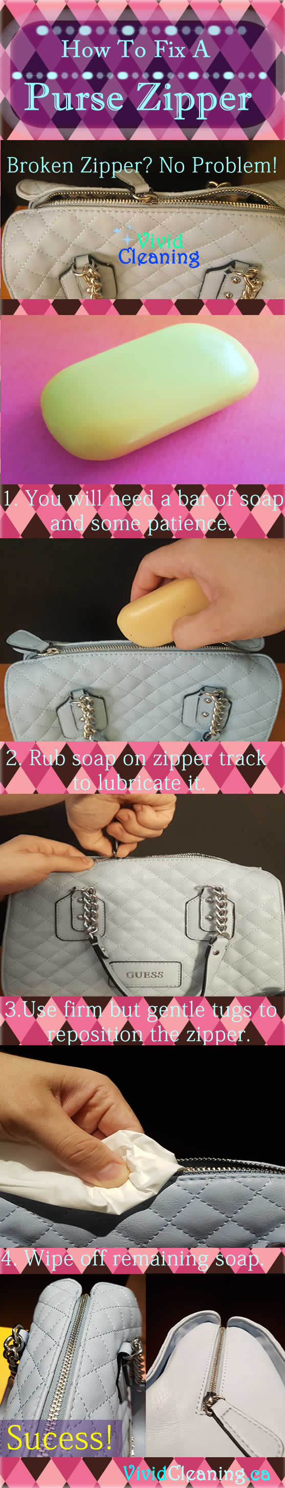 How To Fix A Purse Zipper 1. You will need a bar of soap and some patience. 2. Rub soap on zipper track to lubricate it. 3. Use firm but gentle tugs to reposition the zipper. 4. Wipe off remaining soap.